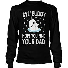bye buddy hope you find your dad shirt hoodie sweater