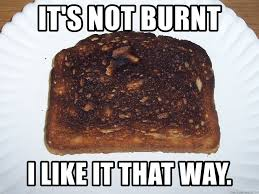 Toast Meme - it s not burnt i like it that way burnt toast meme generator