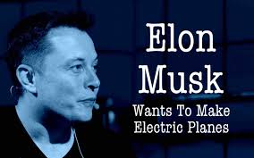elon musk electric jet elon musk wants to develop an electric airplane that takes off and
