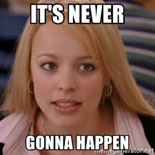 Never Meme - it s never gonna happen mean girls meme generator