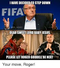 Roger Goodell Memes - i have decided to step down fifa memes dear sweet lord baby jesus