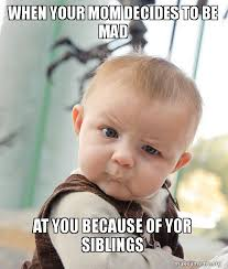 Mad At You Meme - when your mom decides to be mad at you because of yor siblings