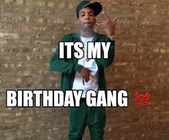 Its My Birthday Meme - meme maker its my birthday gang