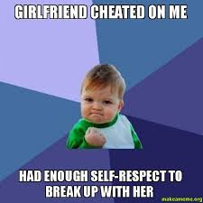 Cheating Girlfriend Memes - girlfriend cheated on me had enough self respect to break up with