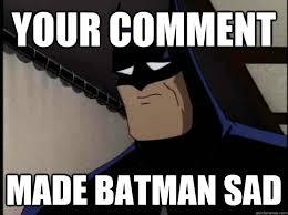 Sad Batman Meme - your comment made batman sad sad batman quickmeme