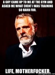 Most Interesting Man Meme Generator - a guy came up to me at the gym and asked me what event i was