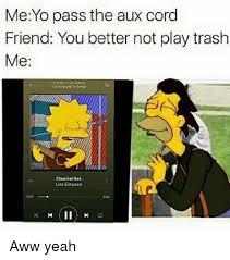 Aww Yeah Meme - me yo pass the aux cord friend you better not play trash me