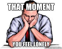 Feeling Lonely Memes - that moment you feel lonely that moment you feel lonely quickmeme