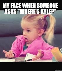 meme creator my face when someone asks where s kyle meme