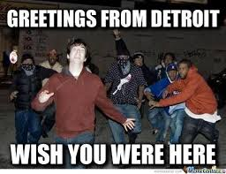 Detroit Meme - welcome to detroit by mysteryguy meme center