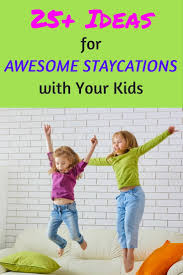 25 ideas for an amazing staycation with your kids momsanity