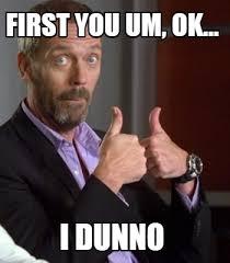 I Dunno Meme - meme creator first you um ok i dunno meme generator at