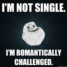 Funny Single Memes - i m not single i m romantically challenged forever alone