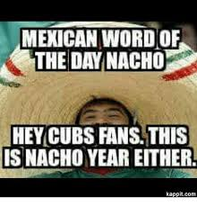 Cubs Fan Meme - mexican word of the day nacho hey cubs fans this isnacho year