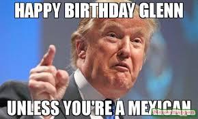 Glenn Meme - happy birthday glenn unless you re a mexican meme donald trump