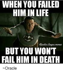 Fail Meme - when you failed him in life but you won t fail himin death oracle