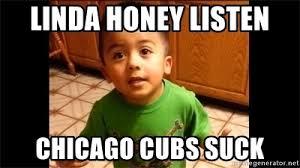 Cubs Suck Meme - linda honey listen chicago cubs suck listen linda meme generator