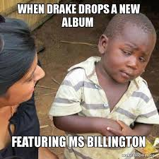 Drake New Album Meme - when drake drops a new album featuring ms billington skeptical