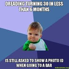 Turning 30 Meme - dreading turning 30 in less than 6 months is still asked to show a