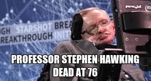 Stephen Hawking Meme - professor stephen hawking is dead at 76 through the looking glass