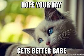 It Gets Better Meme - hope your day gets better babe make a meme