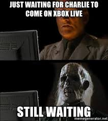 Xbox Live Meme - just waiting for charlie to come on xbox live still waiting