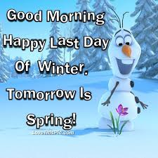 morning happy last day of winter tomorrow is