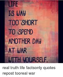 Life Is Short Meme - life is wau too short to spend another dau at war with uourself real