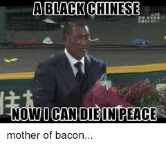 Black Chinese Man Meme - a black chinese live now i can die peace mother of bacon black