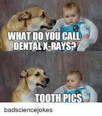 Funny Dental Memes - what do you call dental x rays tooth pics badsciencejokes meme