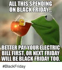 Funny Black Friday Memes - all this spending on black friday better pay yourelectric bill