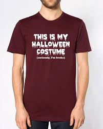 this is my halloween costume seriously i u0027m broke t shirt funny men