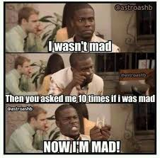 He Mad Meme - me and my dad and then he want to blow up when i get mad