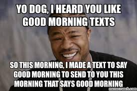 Yo Dog Meme - dog i heard you like good morning texts