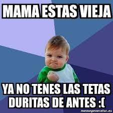 Memes Mama - meme bebe exitoso mama estas vieja ya no tenes las tetas duritas