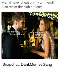 Girlfriend Cheating Meme - me i d never cheat on my girlfriend also me at the club at 2am