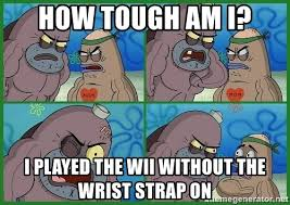 How Tough Am I Meme - how tough am i i played the wii without the wrist strap on how