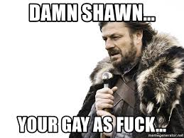 Your Gay Meme - damn shawn your gay as fuck winter is coming meme generator