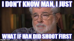 Han Shot First Meme - introspective george lucas imgflip