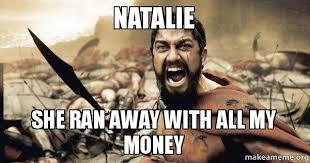 Natalie Meme - natalie she ran away with all my money make a meme