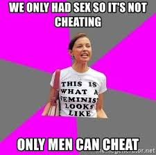 Cheating Men Meme - we only had sex so it s not cheating only men can cheat feminist
