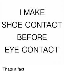 I Make Shoes Meme - i make shoe contact before eye contact thats a fact meme on me me