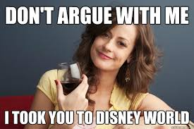 Disney World Meme - don t argue with me i took you to disney world forever resentful