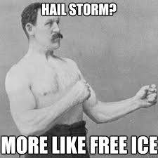 Hail Meme - hail storm more like free ice overly manly man quickmeme