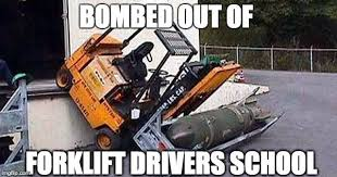 Warehouse Meme - bombed out of forklift driver s school
