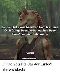 Jar Jar Binks Meme - jar jar binks was banished from his home otah gunga because he