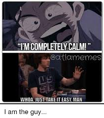 Take It Easy Meme - completely calmi atlamermes whoa just take it easy man i am the guy