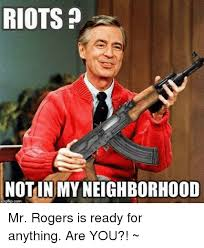 Mr Rogers Meme - riots notinmyneighborhood mr rogers is ready for anything are you