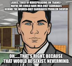 Funny Sexist Memes - ladies tired of manspreading on trains maybe we could have men