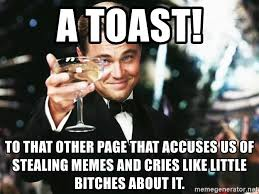 a toast to that other page that accuses us of stealing memes and